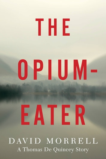 The Opium-Eater - A Thomas De Quincey Story ebook by David Morrell