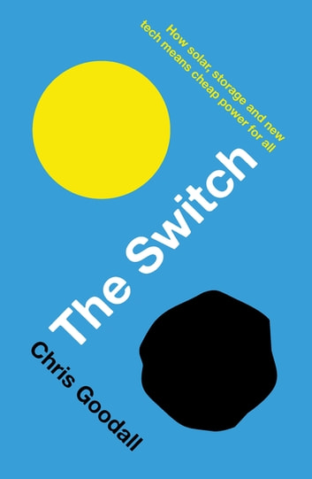 The Switch - How solar, storage and new tech means cheap power for all ebook by Chris Goodall