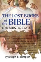 The Lost Books of the Bible: The Great Rejected Texts ebook by Lumpkin, Joseph B.