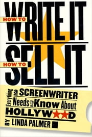 How to Write It, How to Sell It - Everything a Screenwriter Needs to Know About Hollywood ebook by Linda Palmer