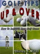 Golf Tips Up & Over: How To Improve Your Golf Game ebook by Shirley J.(S.J.) Miller