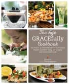 The Age GRACEfully Cookbook - The Power of FOODTRIENTS To Promote Health and Well-being for a Joyful and Sustainable Life ebook by Grace O