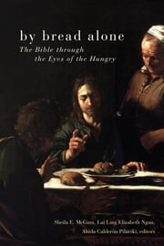 By Bread Alone - The Bible through the Eyes of the Hungry ebook by Sheila E. McGinn,Lai Ling Elizabeth Ngan