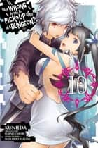 Is It Wrong to Try to Pick Up Girls in a Dungeon?, Vol. 10 (manga) ebook by Fujino Omori, Kunieda, Suzuhito Yasuda
