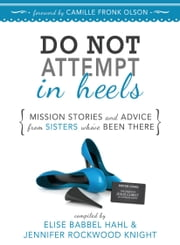 Do NOT Attempt in Heels: Mission Stories and Advice from Sisters Who've Been There ebook by Elise Babbel Hahl,Jennifer Rockwood Knight
