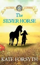 The Silver Horse: Chain of Charms 2 ebook by Kate Forsyth, Jeremy Reston
