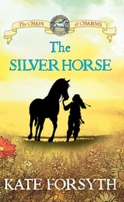 The Silver Horse: Chain of Charms 2 ebook by Kate Forsyth,Jeremy Reston