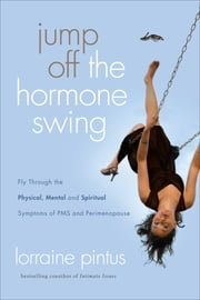 Jump Off the Hormone Swing - Fly Through the Physical, Mental, and Spiritual Symptoms of PMS and Peri-Menopause ebook by Lorraine Pintus