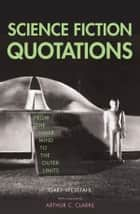 Science Fiction Quotations - From the Inner Mind to the Outer Limits ebook by Dr. Gary Westfahl, Arthur C. Clarke