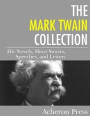 The Mark Twain Collection - His Novels, Short Stories, Speeches, and Letters ebook by Mark Twain