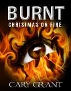 Burnt - Christmas on Fire ebook by Cary Grant