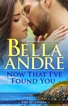 Now That I've Found You (New York Sullivans #1) eBook par Bella Andre