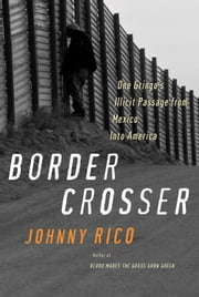 Border Crosser - One Gringo's Illicit Passage from Mexico into America ebook by Johnny Rico