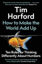 How to Make the World Add Up - Ten Rules for Thinking Differently About Numbers ebook by Tim Harford