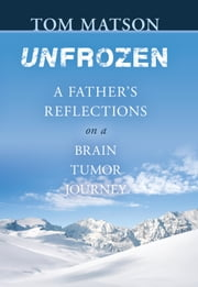 Unfrozen - A father's reflections on a brain tumor journey ebook by Tom Matson