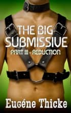 The Big Submissive Part III - Reduction - The Big Submissive, #3 ebook by Eugéne Thicke