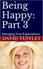 Being Happy: Part 3 Managing Your Expectations ebook by David Tuffley
