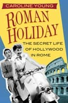 Roman Holiday - The Secret Life of Hollywood in Rome ebook by Caroline Young