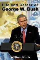 Life and Career of George W. Bush ebook by William Kurtz