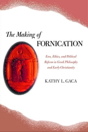 The Making of Fornication: Eros, Ethics, and Political Reform in Greek Philosophy and Early Christianity ebook by Gaca, Kathy L.