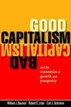 Good Capitalism, Bad Capitalism, and the Economics of Growth and Prosperity ebook by William J. Baumol, Robert E. Litan, Carl J. Schramm