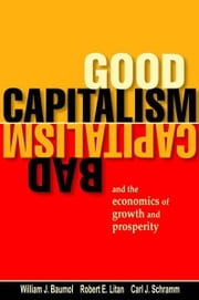 Good Capitalism, Bad Capitalism, and the Economics of Growth and Prosperity ebook by William J. Baumol,Robert E. Litan,Carl J. Schramm
