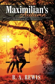 Maximilian's Autumn - I Would Ask Your Permission ebook by B. A. Rewis