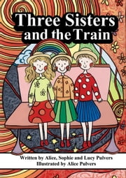 Three Sisters and the Train ebook by Alice Pulvers,Sophie Pulvers,Lucy Pulvers,Alice Pulvers,Sophie Pulvers,Lucy Pulvers