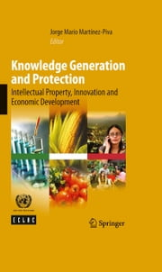 Knowledge Generation and Protection - Intellectual Property, Innovation and Economic Development ebook by Jorge Mario Martínez-Piva