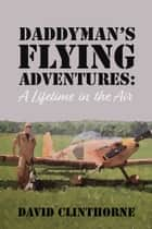 Daddyman's Flying Adventures - (A Lifetime in the Air) ebook by