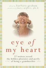 Eye of My Heart - 27 Writers Reveal the Hidden Pleasures and Perils of Being a Grandmother ebook by Barbara Graham