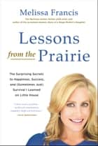 Lessons from the Prairie - The Surprising Secrets to Happiness, Success, and (Sometimes Just) Survival I Learned on America's Favorite Show ebook by Melissa Francis