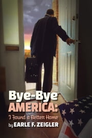 Bye-Bye America: I've Found a Better Home ebook by Earle F. Zeigler