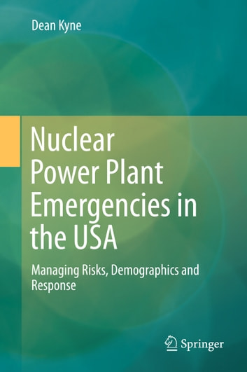 Nuclear Power Plant Emergencies in the USA - Managing Risks, Demographics and Response ebook by Dean Kyne