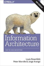 Information Architecture - For the Web and Beyond ebook by Louis Rosenfeld, Peter Morville, Jorge Arango