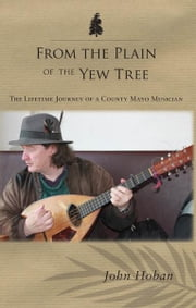 From the Plain of the Yew Tree: The Lifetime Journey of a County Mayo Musician ebook by John Hoban