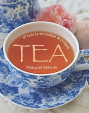 Tea - 60 teas to revitalize & restore ebook by Margaret Roberts