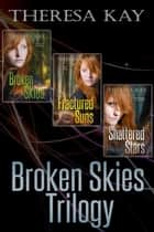 Broken Skies Trilogy: The Complete Series ebook by Theresa Kay