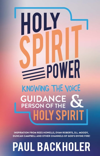 Holy Spirit Power, Knowing the Voice, Guidance and Person of the Holy Spirit - Inspiration from Rees Howells, Evan Roberts, D.L. Moody, Duncan Campbell and other Channels of God's Divine Fire! ebook by Paul Backholer