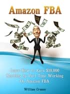 Amazon FBA: Learn How to Earn $10,000 Monthly by Part Time Working On Amazon FBA ebook by William Cramer