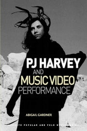 PJ Harvey and Music Video Performance ebook by Dr Abigail Gardner,Professor Derek B Scott,Professor Stan Hawkins