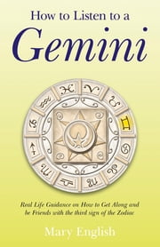 How to Listen to a Gemini - Real Life Guidance on How to Get Along and Be Friends With the 3rd Sign of the Zodiac ebook by Mary English