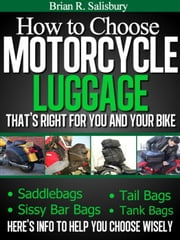 How to Choose Motorcycle Luggage That's Right for You and Your Bike -- Saddlebags, Sissy Bar Bags, Tail Bags, Tank Bags - Motorcycles, Motorcycling and Motorcycle Gear, #4 ebook by Brian R. Salisbury