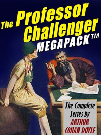 The Professor Challenger Megapack - The Complete Series ebook by Arthur Conan Doyle