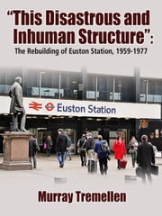 """This Disastrous and Inhuman Structure"": The Reconstruction of Euston Station, 1959-1977 ebook by Murray Tremellen"