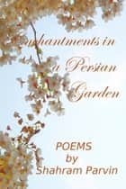 Enchantments in a Persian Garden ebook by Shahram Parvin