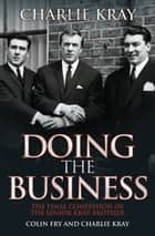 Doing the Business - The Final Confession of the Senior Kray Brother ebook by Charlie Kray, Colin Fry