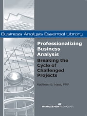 Professionalizing Business Analysis: Breaking the Cycle of Challenged Projects - Breaking the Cycle of Challenged Projects ebook by Kathleen B Hass