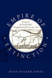 Empire of Extinction - Russians and the North Pacific's Strange Beasts of the Sea, 1741-1867 ebook by Ryan Tucker Jones