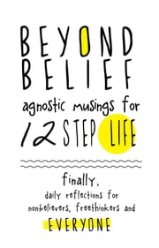Beyond Belief: Agnostic Musings for 12 Step Life - Finally, a daily reflection book for nonbelievers, freethinkers and everyone ebook by Joe C.